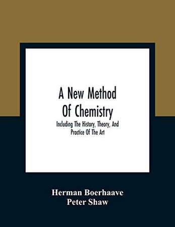 A New Method Of Chemistry: Including The History, Theory, And Practice Of The Art: Translated From The Original Latin Of Dr. Boerhaave'S Elementa ... An Appendix, Shewing The Necessity And Uti