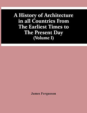 A History Of Architecture In All Countries From The Earliest Times To The Present Day (Volume I)