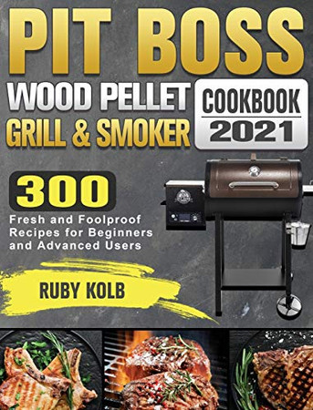 Pit Boss Wood Pellet Grill & Smoker Cookbook 2021: 300 Fresh and Foolproof Recipes for Beginners and Advanced Users - Hardcover