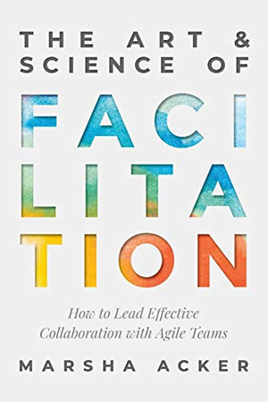 The Art & Science of Facilitation: How to Lead Effective Collaboration with Agile Teams