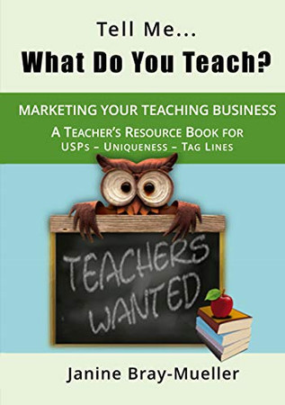Tell Me... What Do You Teach?: The Teacher's Guide to Marketing your Teaching Business (USPs - Uniqueness - Tag Lines) (Marketing for Teaching Freelancers)