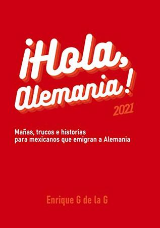 ¡Hola, Alemania!: Trucos, mañas e historias para mexicanos que emigran a Alemania. 2021. (Spanish Edition)