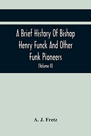 A Brief History Of Bishop Henry Funck And Other Funk Pioneers, And A Complete Genealogical Family Register, With Biographies Of Their Descendants From ... Records To The Present Time (Volume Ii)