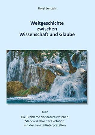 Weltgeschichte zwischen Wissenschaft und Glaube / Teil 2: Die Probleme der naturalistischen Standartlehre der Evolution mit der Langzeitinterpretation (German Edition)