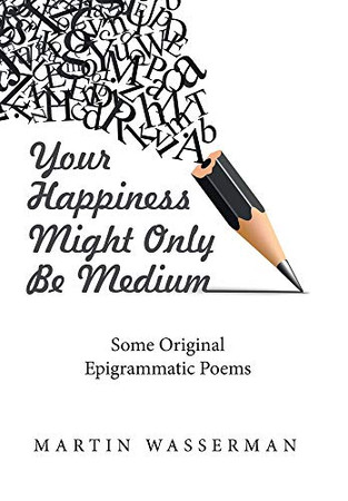 Your Happiness Might Only Be Medium: Some Original Epigrammatic Poems - Hardcover