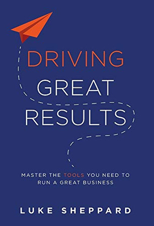 Driving Great Results: Master the Tools You Need to Run a Great Business - Hardcover