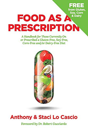 Food As A Prescription: A Handbook for Those Currently On or Prescribed a Gluten-Free, Soy-Free, Corn-Free and/or Dairy-Free Diet