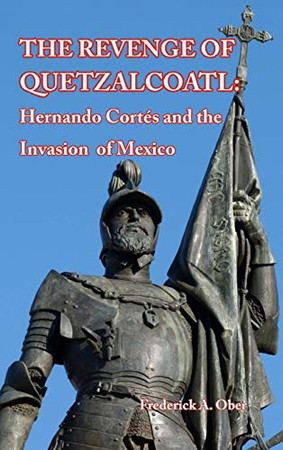 The Revenge of Quetzalcoatl: Hernando Cortés and the Invasion of Mexico - Hardcover
