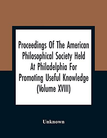 Proceedings Of The American Philosophical Society Held At Philadelphia For Promoting Useful Knowledge (Volume Xviii)