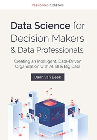 Data Science for Decision Makers & Data Professionals: Creating an Intelligent, Data-Driven Organization with AI, BI & Big Data