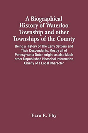 A Biographical History Of Waterloo Township And Other Townships Of The County: Being A History Of The Early Settlers And Their Descendants, Mostly All ... Information Chiefly Of A Local Character