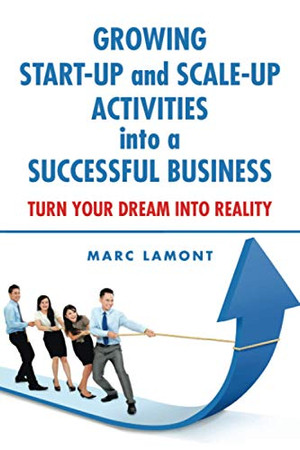 GROWING START-UP and SCALE-UP ACTIVITIES into a SUCCESSFUL BUSINESS: TURN YOUR DREAM INTO REALITY