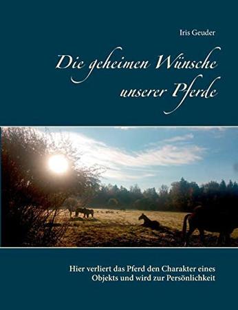 Die geheimen Wünsche unserer Pferde: Hier verliert das Pferd den Charakter eines Objekts und wird zur Persönlichkeit (German Edition)