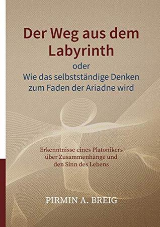 Der Weg aus dem Labyrinth oder Wie das selbstständige Denken zum Faden der Ariadne wird: Erkenntnisse eines Platonikers über Zusammenhänge und den Sinn des Lebens (German Edition)