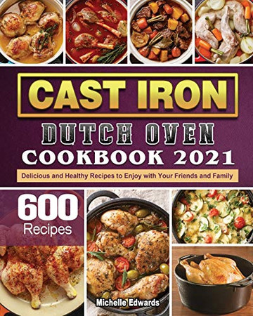 Cast Iron Dutch Oven Cookbook 2021: 600 Delicious and Healthy Recipes to Enjoy with Your Friends and Family - Paperback