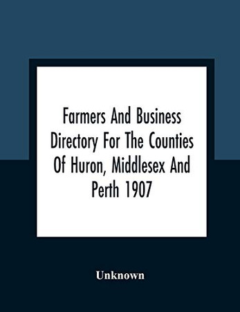 Farmers And Business Directory For The Counties Of Huron, Middlesex And Perth 1907