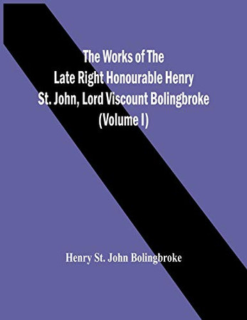 The Works Of The Late Right Honourable Henry St. John, Lord Viscount Bolingbroke (Volume I)