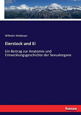 Eierstock und Ei: Ein Beitrag zur Anatomie und Entwicklungsgeschichte der Sexualorgane (German Edition)