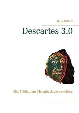 Descartes 3.0: Mes Méditations Métaphysiques revisitées (French Edition)