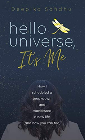 Hello Universe, It's Me: How I scheduled a breakdown and manifested a new life (and how you can too)