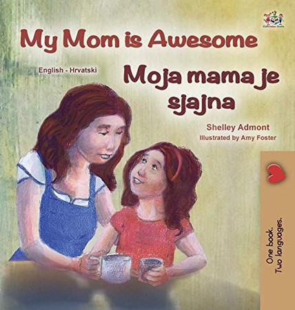 My Mom is Awesome (English Croatian Bilingual Book for Kids) (English Croatian Bilingual Collection) (Croatian Edition) - Hardcover