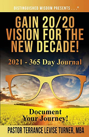 Gain 20/20 Vision For The New Decade! 2021 - 365 Day Journal: Document Your Journey! (Distinguished Wisdom Presents . . .)
