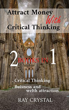 Attract Money With Critical Thinking 2 books in 1: Critical Thinking - Buisness and welth attraction - Paperback