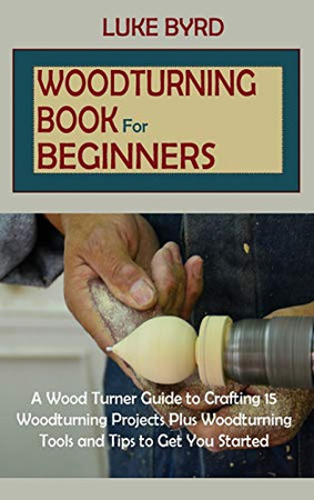 Woodturning Book for Beginners: A Wood Turner Guide to Crafting 15 Woodturning Projects Plus Woodturning Tools and Tips to Get You Started - Hardcover