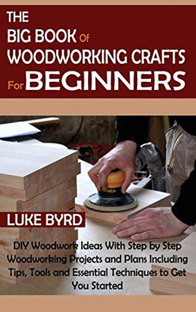 The Big Book of Woodworking Crafts for Beginners: DIY Woodwork Ideas With Step by Step Woodworking Projects and Plans Including Tips, Tools and Essential Techniques to Get You Started - Hardcover