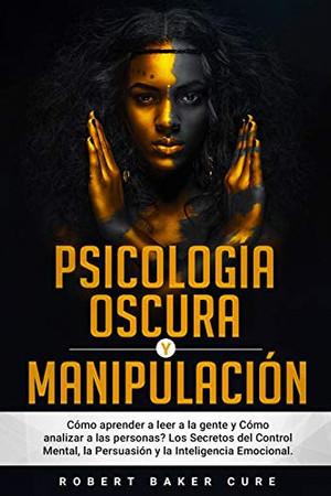 Psicología Oscura Y Manipulación: Cómo aprender a leer a la gente y Cómo analizar a las personas? Los Secretos del Control Mental, la Persuasión y la Inteligencia Emocional. (Spanish Edition) - 9781802180114