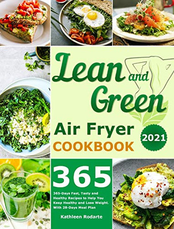 Lean and Green Air Fryer Cookbook 2021: 365-Days Fast, Tasty and Healthy Recipes to Help You Keep Healthy and Lose Weight. With 28-Days Meal Plan