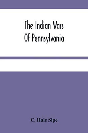 The Indian Wars Of Pennsylvania: An Account Of The Indian Events, In Pennsylvania, Of The French And Indian War, Pontiac'S War, Lord Dunmore'S War, ... Frontier Based Primarily On The Penna. Archiv