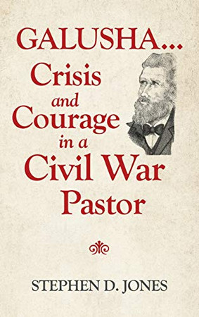 Galusha Crisis and Courage in a Civil War Pastor
