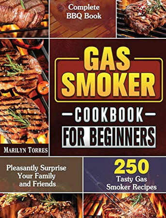 Gas Smoker Cookbook For Beginners: Complete BBQ Book with 250 Tasty Gas Smoker Recipes to Pleasantly Surprise Your Family and Friends