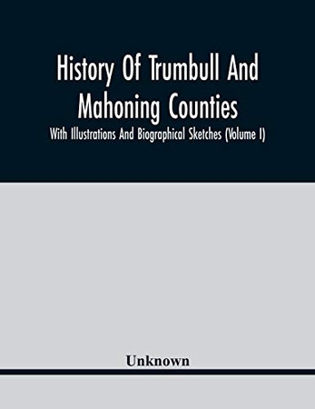 History Of Trumbull And Mahoning Counties; With Illustrations And Biographical Sketches (Volume I)