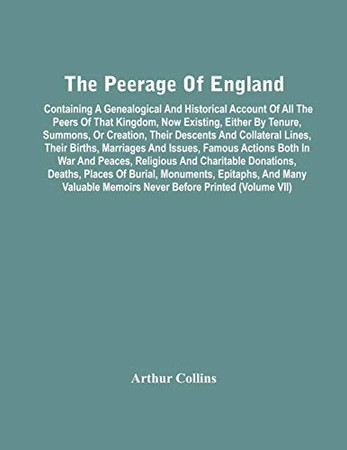 The Peerage Of England: Containing A Genealogical And Historical Account Of All The Peers Of That Kingdom, Now Existing, Either By Tenure, Summons, Or ... Actions Both In War And Peaces, Religio - 9789354447181