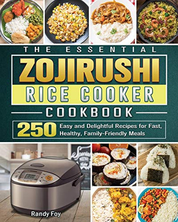 The Essential ZOJIRUSHI Rice Cooker Cookbook: 250 Easy and Delightful Recipes for Fast, Healthy, Family-Friendly Meals - Paperback