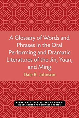 A Glossary of Words and Phrases in the Oral Performing and Dramatic Literatures of the Jin, Yuan, and Ming (Michigan Monographs In Chinese Studies)
