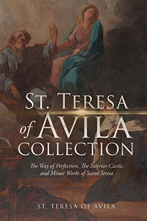 The St. Teresa of Avila Collection: The Way of Perfection, The Interior Castle, Minor Works of Saint Theresa