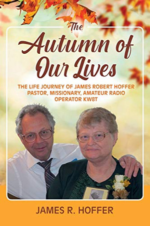 The Autumn of Our Lives: The Life Journey of James Robert Hoffer Pastor, Missionary, Amateur Radio Operator KW8T