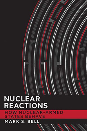 Nuclear Reactions: How Nuclear-Armed States Behave (Cornell Studies in Security Affairs)