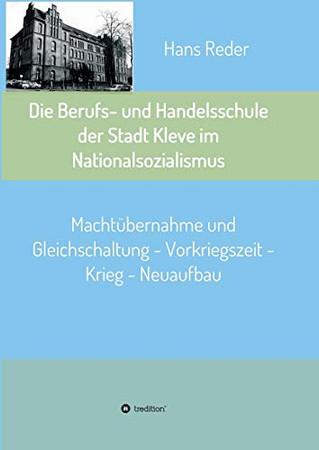 Die Berufs- und Handelsschule der Stadt Kleve im Nationalsozialismus: Machtübernahme und Gleichschaltung - Vorkriegszeit - Krieg - Neuaufbau (German Edition) - Paperback