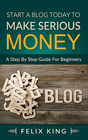 Start a Blog Today to Make Serious Money: A Step by Step Guide for Beginners