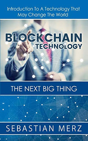 Blockchain Technology - The Next Big Thing: Introduction To A Technology That May Change The World
