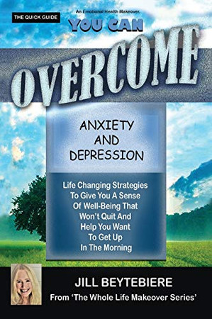 You Can Overcome Anxiety and Depression: Life Changing Strategies To Give You A Sense Of Well-Being That Won't Quit And Help You Want To Get Up In The Morning