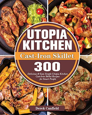 Utopia Kitchen Cast-Iron Skillet: 300 Delicious & Easy Simple Utopia Kitchen Cast-Iron Skillet Recipes for Smart People - Paperback