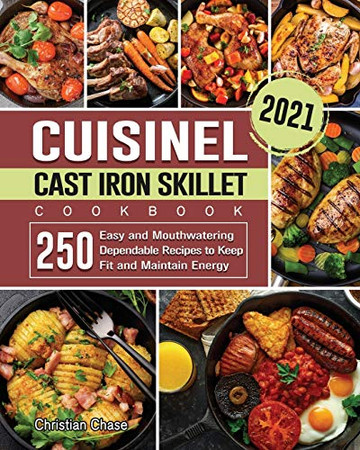 Cuisinel Cast Iron Skillet Cookbook 2021: 250 Easy and Mouthwatering Dependable Recipes to Keep Fit and Maintain Energy - Paperback