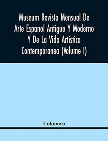 Museum Revista Mensual De Arte Espanol Antiguo Y Moderno Y De La Vida Artistica Contemporanea (Volume I)
