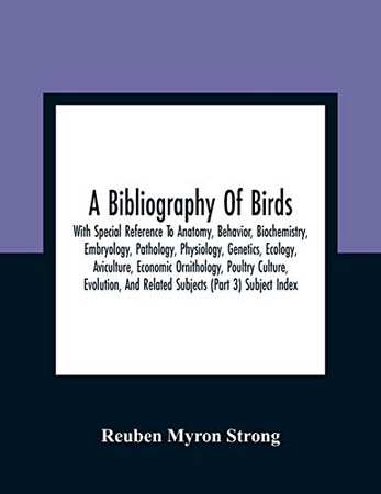 A Bibliography Of Birds: With Special Reference To Anatomy, Behavior, Biochemistry, Embryology, Pathology, Physiology, Genetics, Ecology, Aviculture, ... And Related Subjects (Part 3) Subject Index