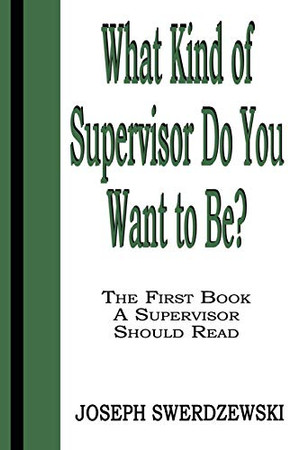 What Kind of Supervisor Do You Want to Be?: The First Book a Supervisor Should Read